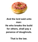 "A poster with a picture of a doughnut and the caption: ""And the lord said unto man: He who breaks the build for others, shall pay a penance of doughnuts. That is the law."""